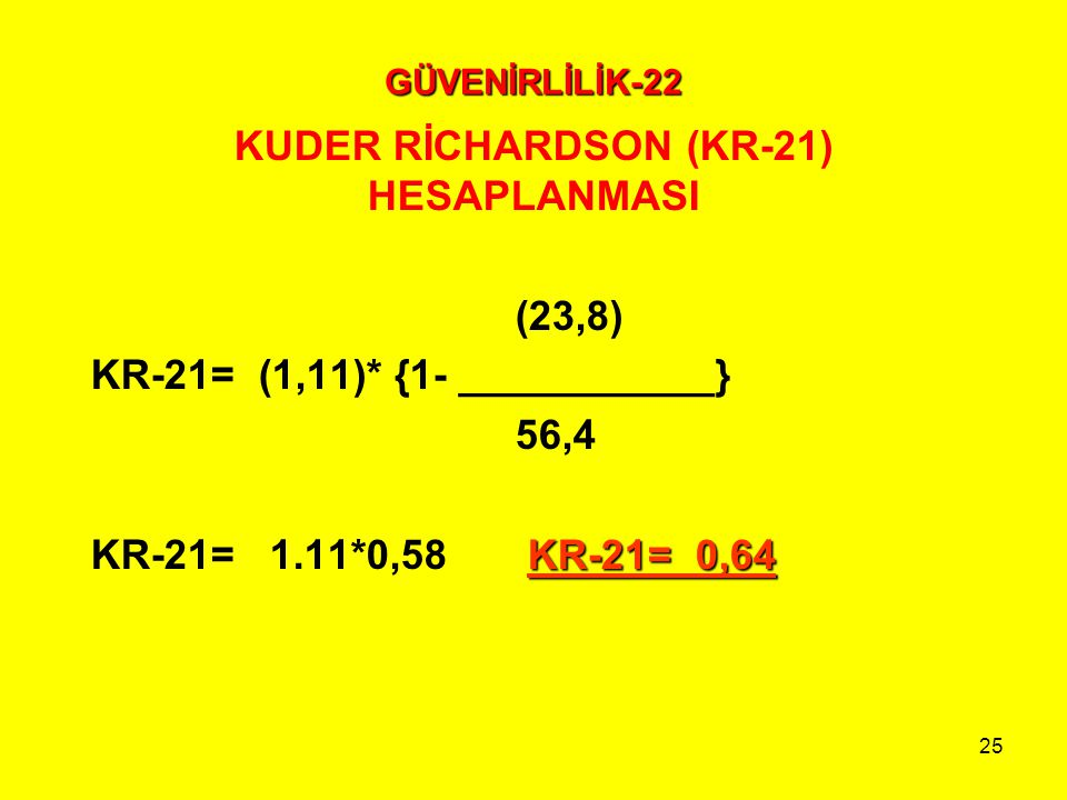 25 GÜVENİRLİLİK-22 KUDER RİCHARDSON (KR-21) HESAPLANMASI (23,8) KR-21= (1,11)* {1- ___________} 56,4 KR-21= 0,64 KR-21= 1.11*0,58 KR-21= 0,64