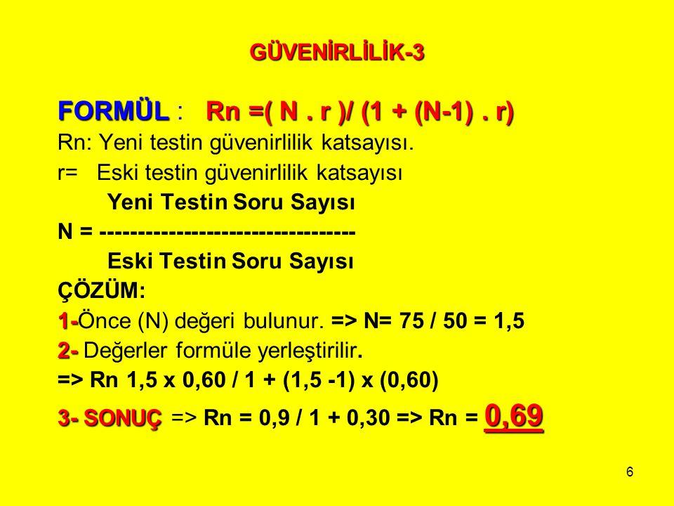 6 GÜVENİRLİLİK-3 FORMÜLRn =( N. r )/ (1 + (N-1). r) FORMÜL : Rn =( N. r )/ (1 + (N-1). r) Rn: Yeni testin güvenirlilik katsayısı. r= Eski testin güven