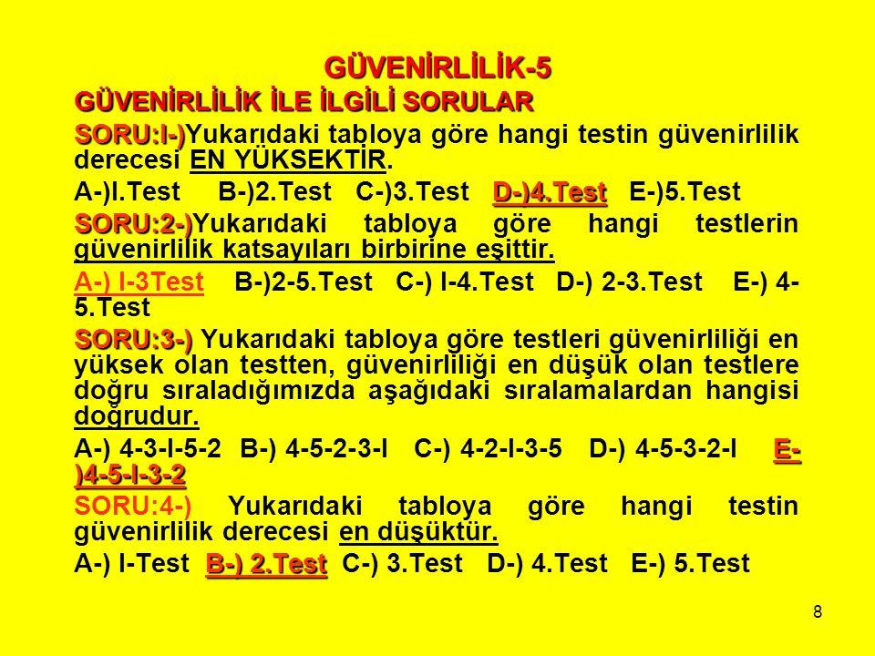 8 GÜVENİRLİLİK-5 GÜVENİRLİLİK İLE İLGİLİ SORULAR SORU:l-) SORU:l-)Yukarıdaki tabloya göre hangi testin güvenirlilik derecesi EN YÜKSEKTİR. D-)4.Test A