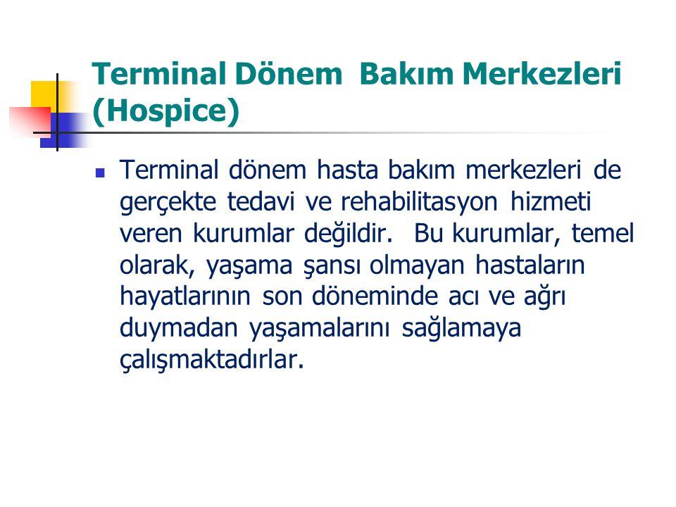 Terminal Dönem Bakım Merkezleri (Hospice) Terminal dönem hasta bakım merkezleri de gerçekte tedavi ve rehabilitasyon hizmeti veren kurumlar değildir.