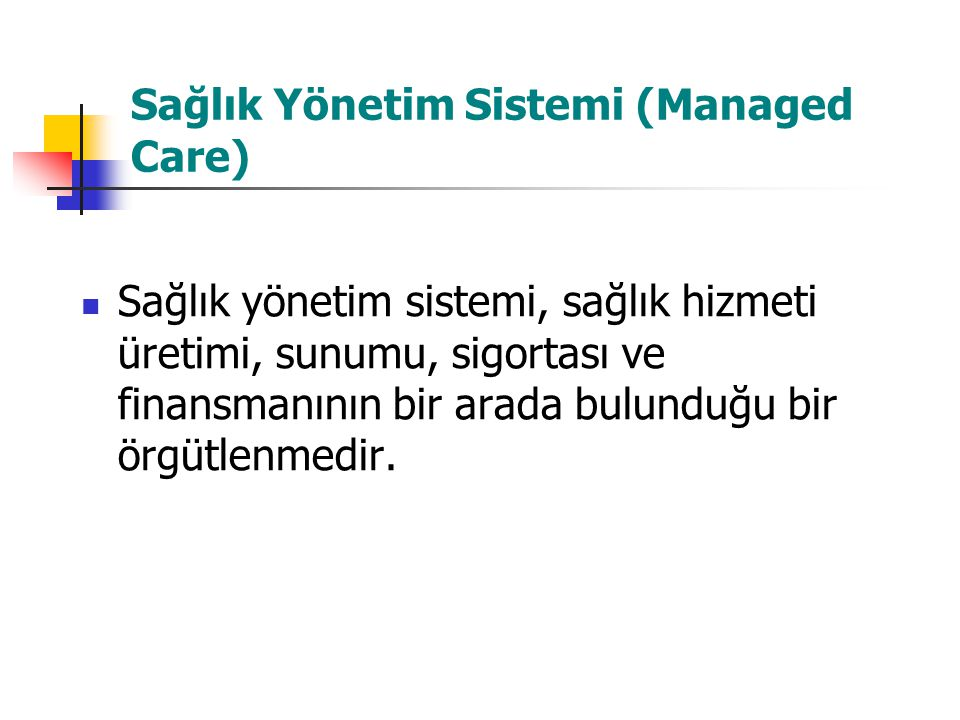 Sağlık Yönetim Sistemi (Managed Care) Sağlık yönetim sistemi, sağlık hizmeti üretimi, sunumu, sigortası ve finansmanının bir arada bulunduğu bir örgüt