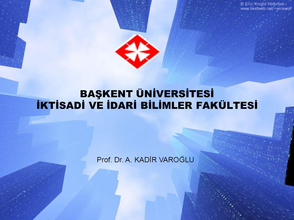 BAŞKENT ÜNİVERSİTESİ İKTİSADİ VE İDARİ BİLİMLER FAKÜLTESİ Prof. Dr. A. KADİR VAROĞLU