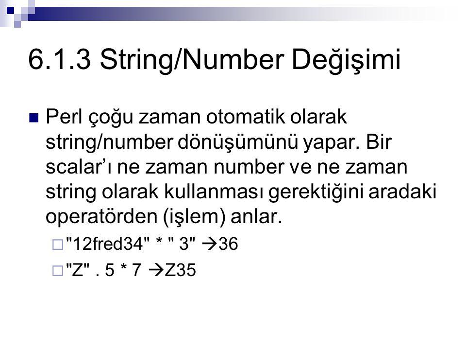 6.1.3 String/Number Değişimi Perl çoğu zaman otomatik olarak string/number dönüşümünü yapar. Bir scalar'ı ne zaman number ve ne zaman string olarak ku