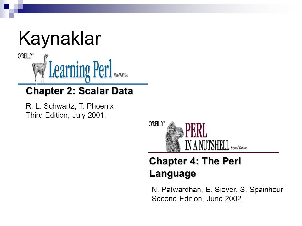 Kaynaklar R. L. Schwartz, T. Phoenix Third Edition, July 2001. Chapter 2: Scalar Data Chapter 4: The Perl Language N. Patwardhan, E. Siever, S. Spainh