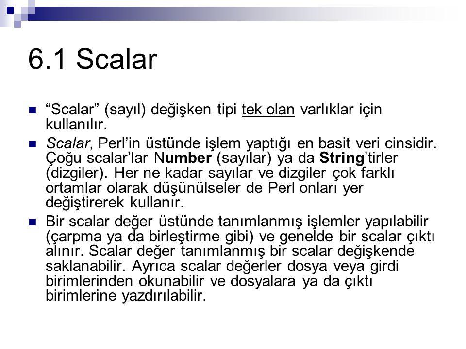 """6.1 Scalar """"Scalar"""" (sayıl) değişken tipi tek olan varlıklar için kullanılır. Scalar, Perl'in üstünde işlem yaptığı en basit veri cinsidir. Çoğu scala"""