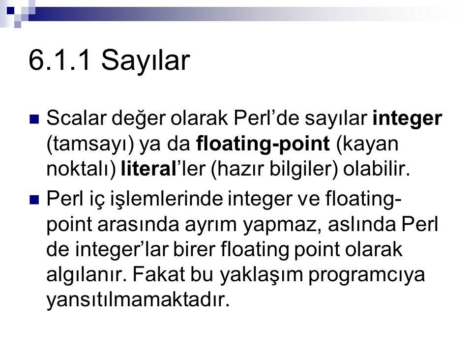 6.1.1 Sayılar Scalar değer olarak Perl'de sayılar integer (tamsayı) ya da floating-point (kayan noktalı) literal'ler (hazır bilgiler) olabilir. Perl i