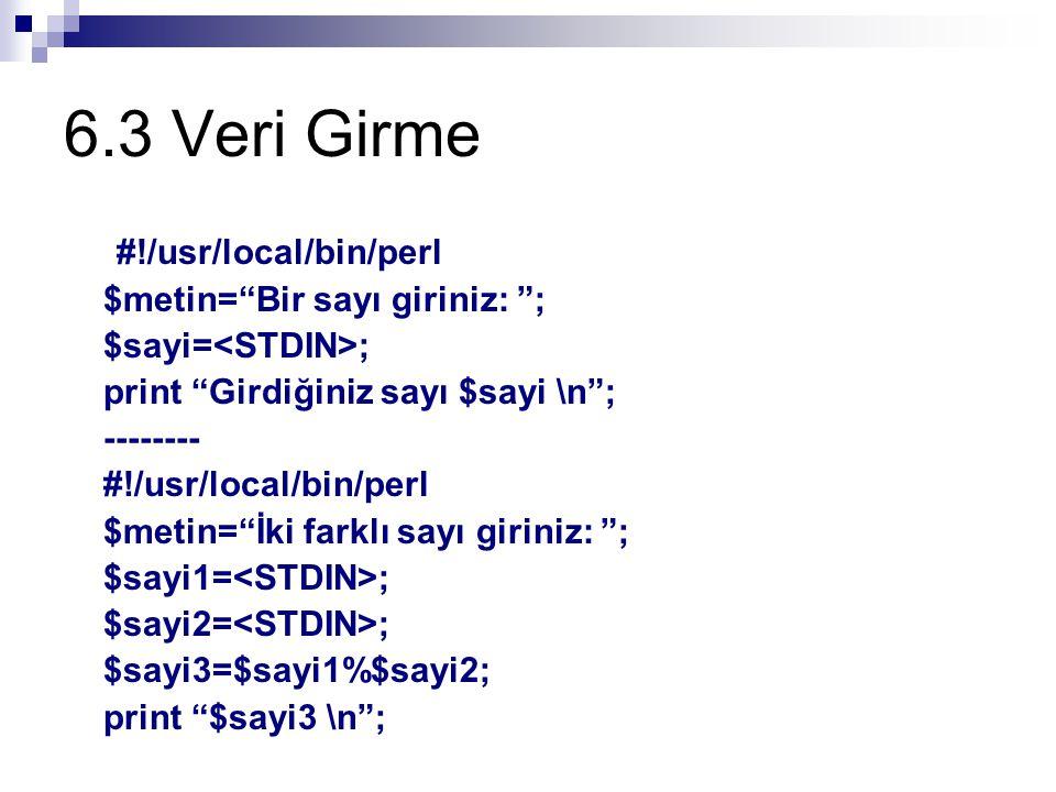 6.3 Veri Girme #!/usr/local/bin/perl $metin= Bir sayı giriniz: ; $sayi= ; print Girdiğiniz sayı $sayi \n ; -------- #!/usr/local/bin/perl $metin= İki farklı sayı giriniz: ; $sayi1= ; $sayi2= ; $sayi3=$sayi1%$sayi2; print $sayi3 \n ;