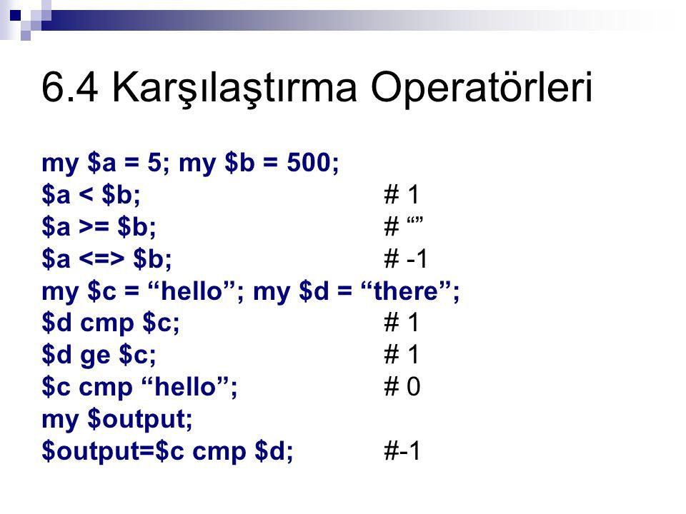 6.4 Karşılaştırma Operatörleri my $a = 5; my $b = 500; $a < $b; # 1 $a >= $b; # $a $b; # -1 my $c = hello ; my $d = there ; $d cmp $c; # 1 $d ge $c; # 1 $c cmp hello ; # 0 my $output; $output=$c cmp $d;#-1