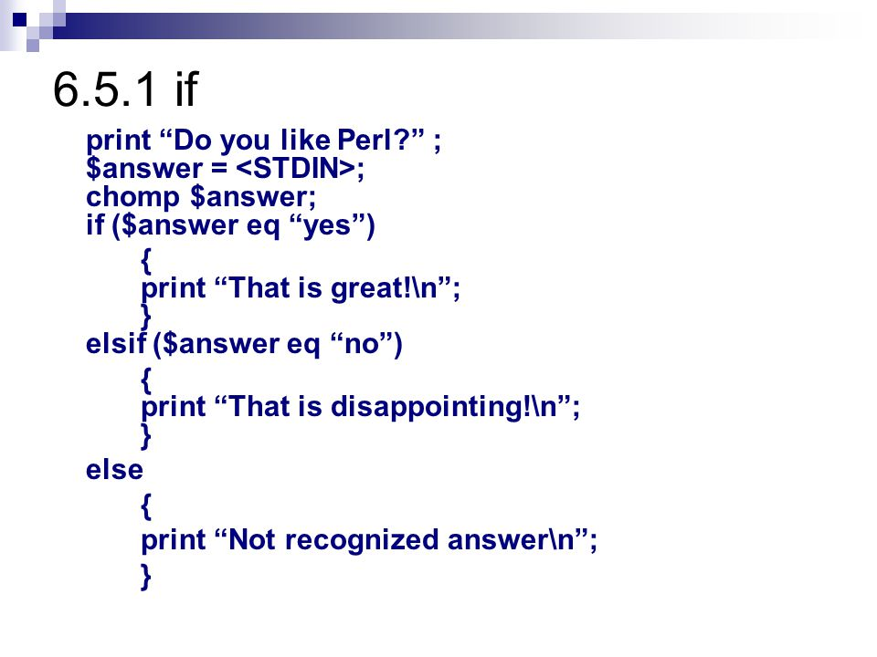 "6.5.1 if print ""Do you like Perl?"" ; $answer = ; chomp $answer; if ($answer eq ""yes"") { print ""That is great!\n""; } elsif ($answer eq ""no"") { print ""T"