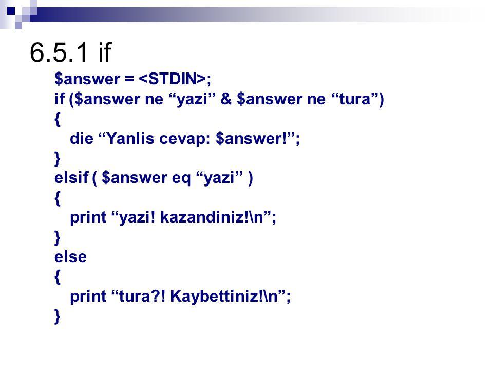 6.5.1 if $answer = ; if ($answer ne yazi & $answer ne tura ) { die Yanlis cevap: $answer! ; } elsif ( $answer eq yazi ) { print yazi.