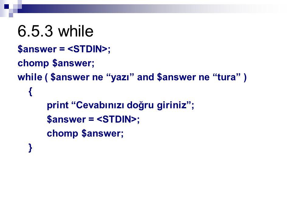 6.5.3 while $answer = ; chomp $answer; while ( $answer ne yazı and $answer ne tura ) { print Cevabınızı doğru giriniz ; $answer = ; chomp $answer; }