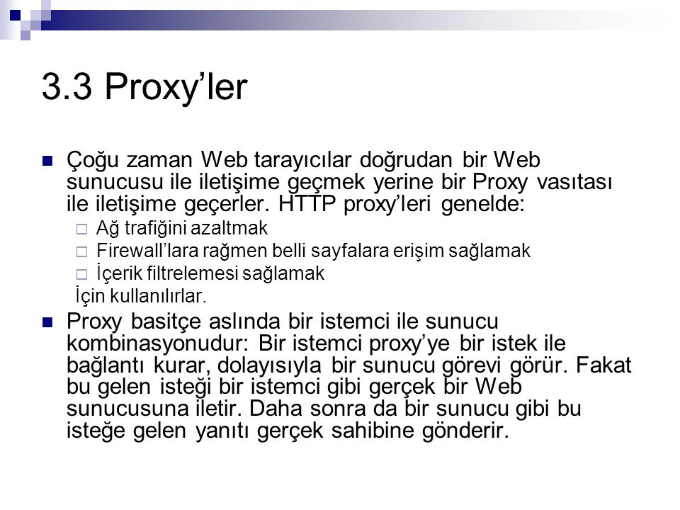 3.3 Proxy'ler Çoğu zaman Web tarayıcılar doğrudan bir Web sunucusu ile iletişime geçmek yerine bir Proxy vasıtası ile iletişime geçerler. HTTP proxy'l