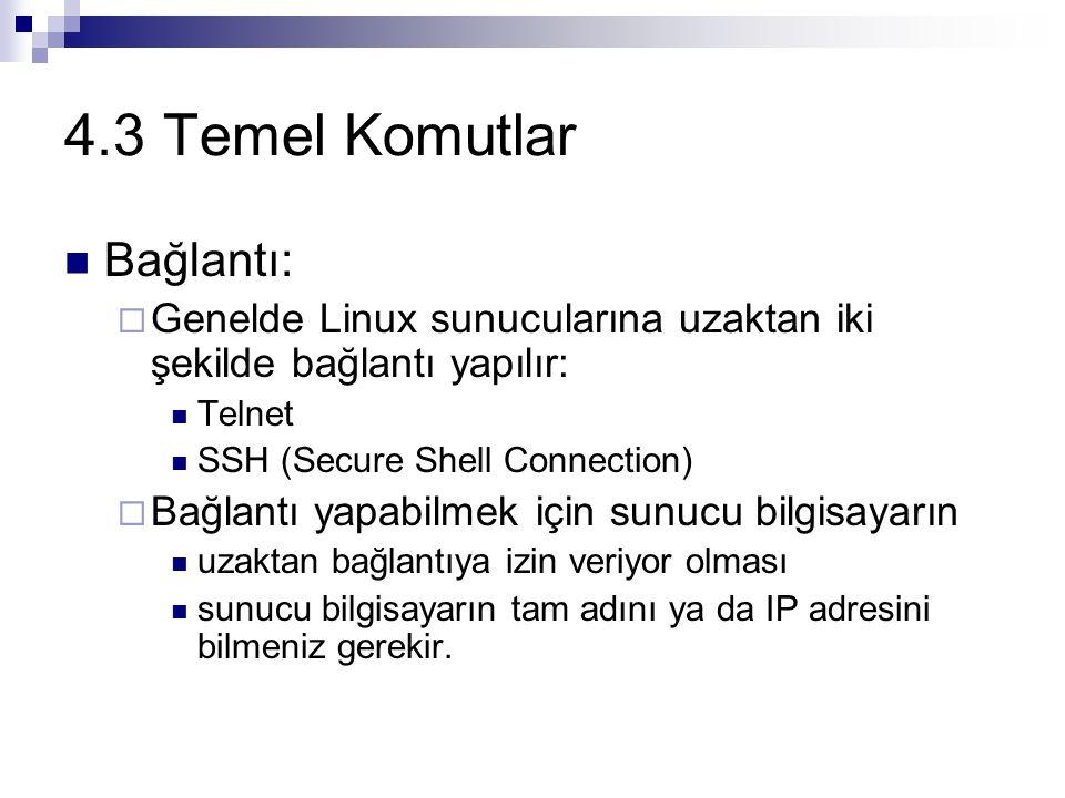 4.3 Temel Komutlar Bağlantı:  Genelde Linux sunucularına uzaktan iki şekilde bağlantı yapılır: Telnet SSH (Secure Shell Connection)  Bağlantı yapabilmek için sunucu bilgisayarın uzaktan bağlantıya izin veriyor olması sunucu bilgisayarın tam adını ya da IP adresini bilmeniz gerekir.