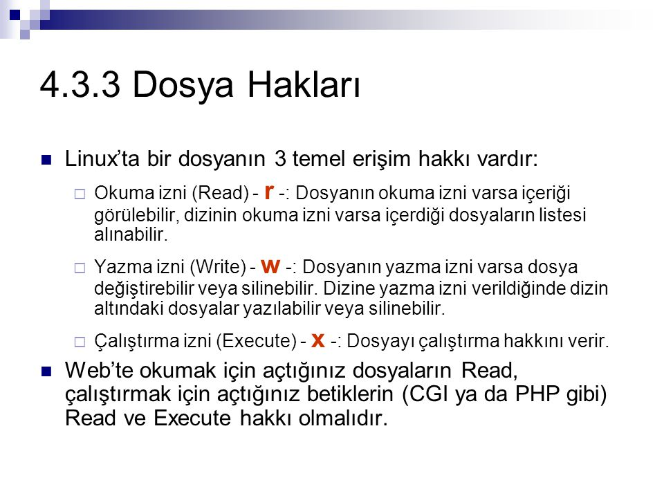 4.3.3 Dosya Hakları Linux'ta bir dosyanın 3 temel erişim hakkı vardır:  Okuma izni (Read) - r -: Dosyanın okuma izni varsa içeriği görülebilir, dizinin okuma izni varsa içerdiği dosyaların listesi alınabilir.