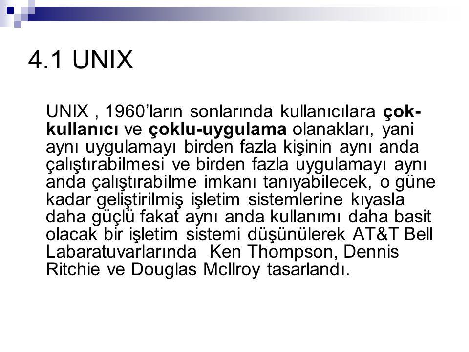4.1 UNIX UNIX, 1960'ların sonlarında kullanıcılara çok- kullanıcı ve çoklu-uygulama olanakları, yani aynı uygulamayı birden fazla kişinin aynı anda çalıştırabilmesi ve birden fazla uygulamayı aynı anda çalıştırabilme imkanı tanıyabilecek, o güne kadar geliştirilmiş işletim sistemlerine kıyasla daha güçlü fakat aynı anda kullanımı daha basit olacak bir işletim sistemi düşünülerek AT&T Bell Labaratuvarlarında Ken Thompson, Dennis Ritchie ve Douglas McIlroy tasarlandı.