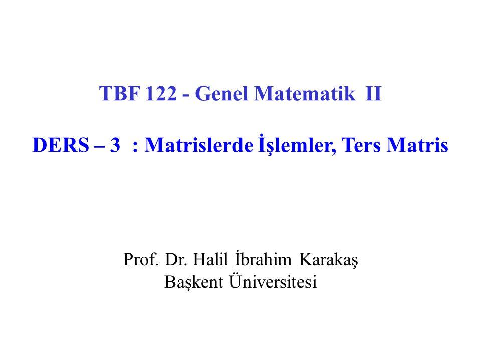 Prof. Dr. Halil İbrahim Karakaş Başkent Üniversitesi TBF 122 - Genel Matematik II DERS – 3 : Matrislerde İşlemler, Ters Matris