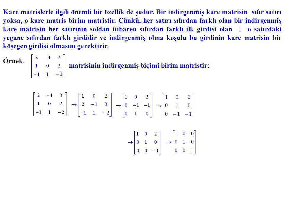 Kare matrislerle ilgili önemli bir özellik de şudur. Bir indirgenmiş kare matrisin sıfır satırı yoksa, o kare matris birim matristir. Çünkü, her satır