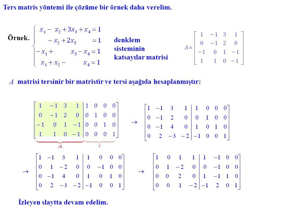 Ters matris yöntemi ile çözüme bir örnek daha verelim. Örnek. denklem sisteminin katsayılar matrisi A tersinir bir matristir ve tersi aşağıda hesaplan