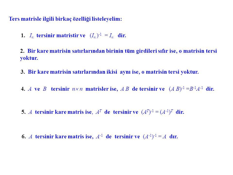 Ters matrisle ilgili birkaç özelliği listeleyelim: 1. I n tersinir matristir ve (I n ) -1 = I n dir. 2. Bir kare matrisin satırlarından birinin tüm gi
