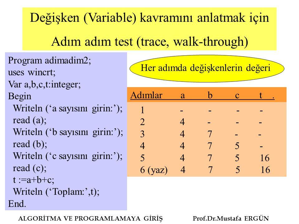 ALGORİTMA VE PROGRAMLAMAYA GİRİŞ Prof.Dr.Mustafa ERGÜN Değişken (Variable) kavramını anlatmak için Adım adım test (trace, walk-through) Program adimadim2; uses wincrt; Var a,b,c,t:integer; Begin Writeln ('a sayısını girin:'); read (a); Writeln ('b sayısını girin:'); read (b); Writeln ('c sayısını girin:'); read (c); t :=a+b+c; Writeln ('Toplam:',t); End.