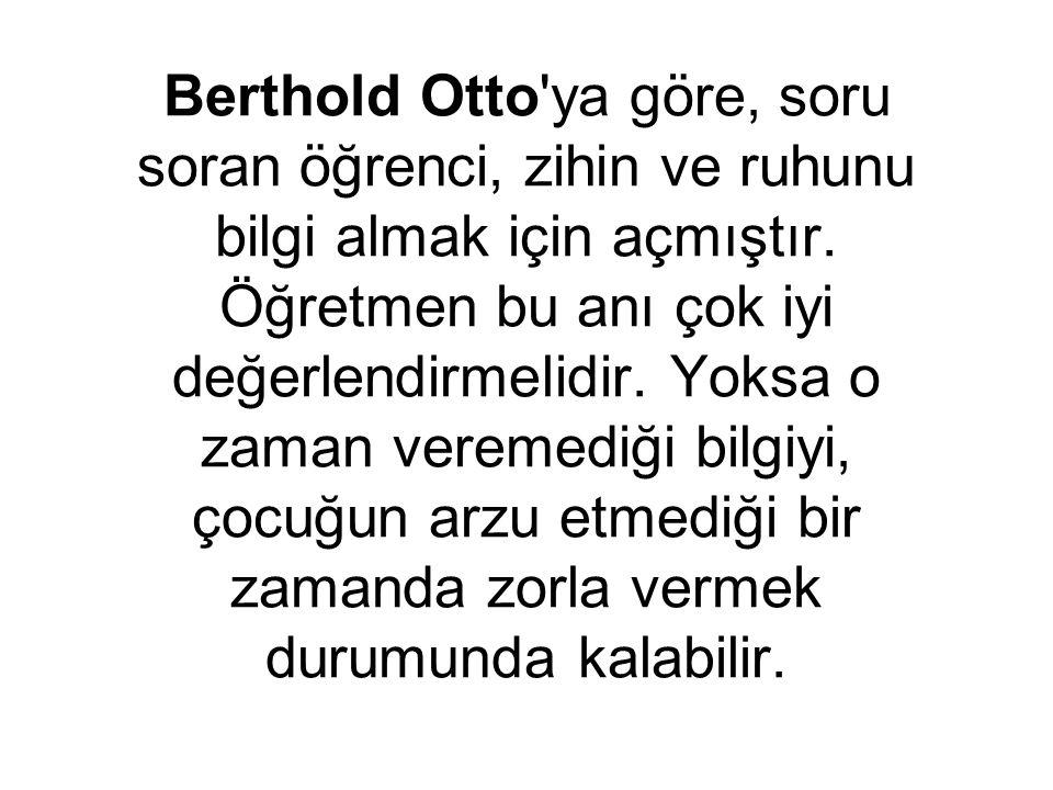 Berthold Otto ya göre, soru soran öğrenci, zihin ve ruhunu bilgi almak için açmıştır.