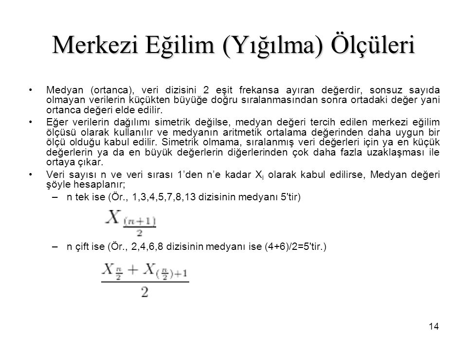 14 Merkezi Eğilim (Yığılma) Ölçüleri Medyan (ortanca), veri dizisini 2 eşit frekansa ayıran değerdir, sonsuz sayıda olmayan verilerin küçükten büyüğe