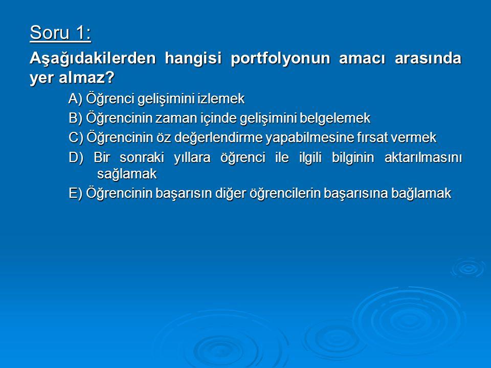 Soru 1: Aşağıdakilerden hangisi portfolyonun amacı arasında yer almaz? A) Öğrenci gelişimini izlemek B) Öğrencinin zaman içinde gelişimini belgelemek