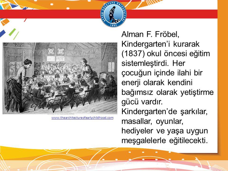 Alman F.Fröbel, Kindergarten'i kurarak (1837) okul öncesi eğitim sistemleştirdi.