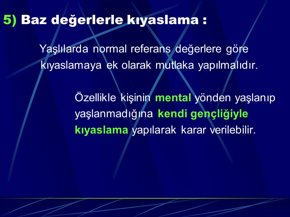 5) Baz değerlerle kıyaslama : Yaşlılarda normal referans değerlere göre kıyaslamaya ek olarak mutlaka yapılmalıdır. Özellikle kişinin mental yönden ya
