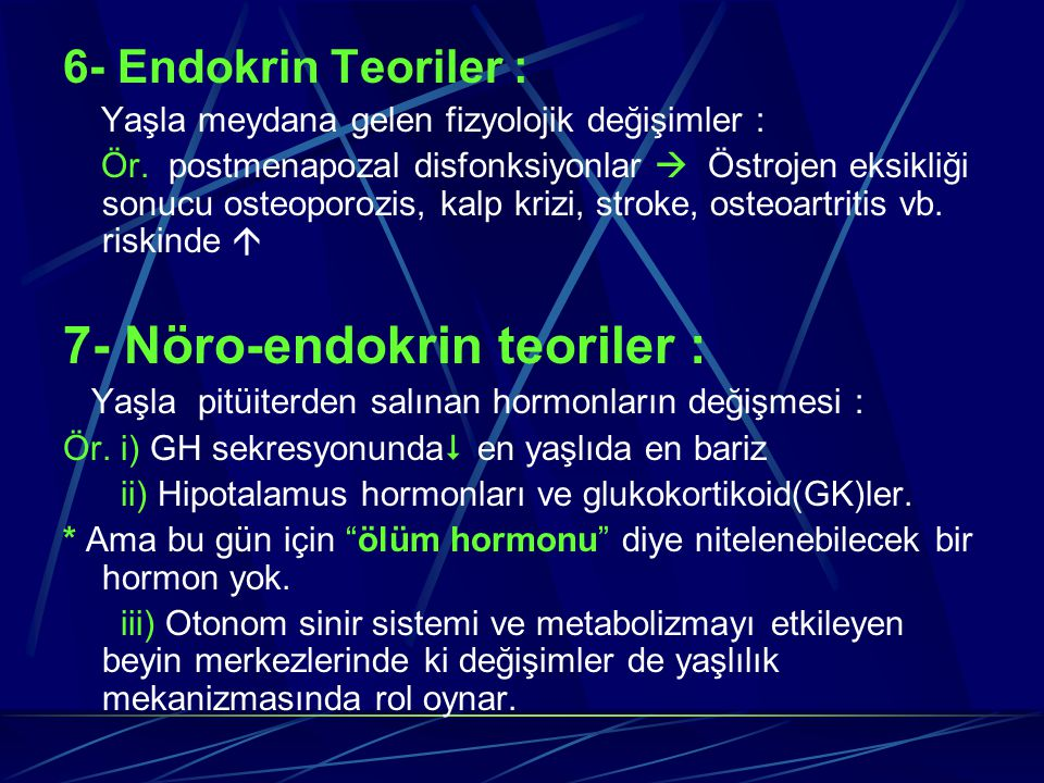 6- Endokrin Teoriler : Yaşla meydana gelen fizyolojik değişimler : Ör. postmenapozal disfonksiyonlar  Östrojen eksikliği sonucu osteoporozis, kalp kr