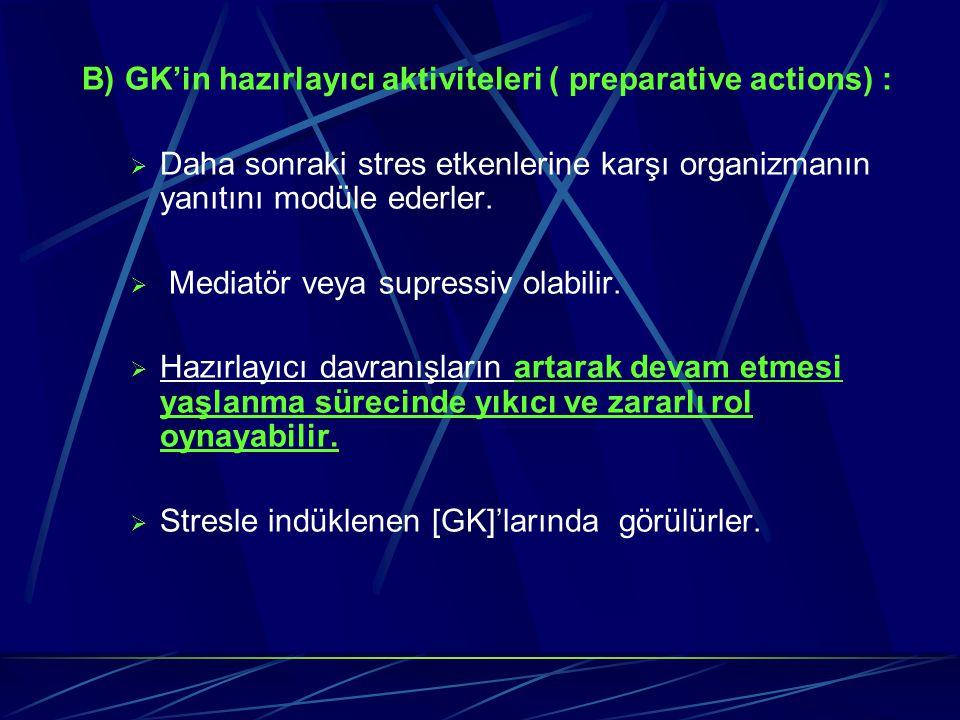 B) GK'in hazırlayıcı aktiviteleri ( preparative actions) :  Daha sonraki stres etkenlerine karşı organizmanın yanıtını modüle ederler.  Mediatör vey