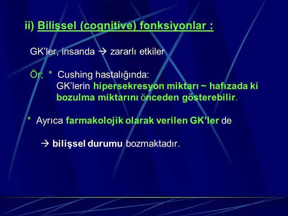 ii) Bilişsel (cognitive) fonksiyonlar : GK'ler, insanda  zararlı etkiler Ör; * Cushing hastalığında: GK'lerin hipersekresyon miktarı ~ hafızada ki bo