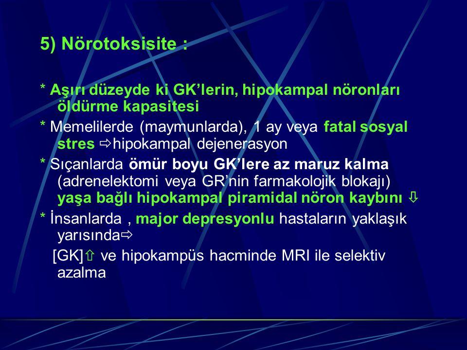5) Nörotoksisite : * Aşırı düzeyde ki GK'lerin, hipokampal nöronları öldürme kapasitesi * Memelilerde (maymunlarda), 1 ay veya fatal sosyal stres  hi