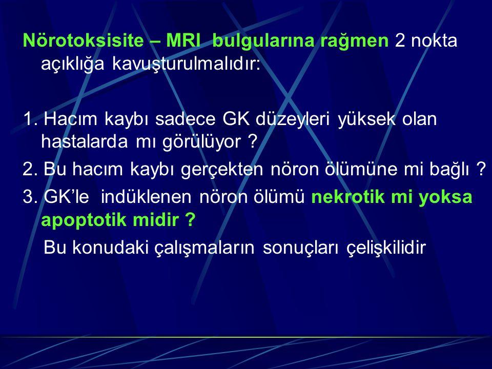 Nörotoksisite – MRI bulgularına rağmen 2 nokta açıklığa kavuşturulmalıdır: 1. Hacım kaybı sadece GK düzeyleri yüksek olan hastalarda mı görülüyor ? 2.
