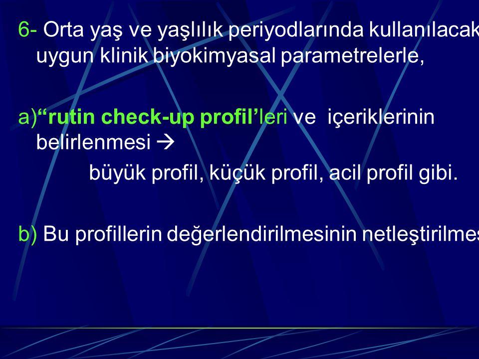"""6- Orta yaş ve yaşlılık periyodlarında kullanılacak uygun klinik biyokimyasal parametrelerle, a)""""rutin check-up profil'leri ve içeriklerinin belirlenm"""
