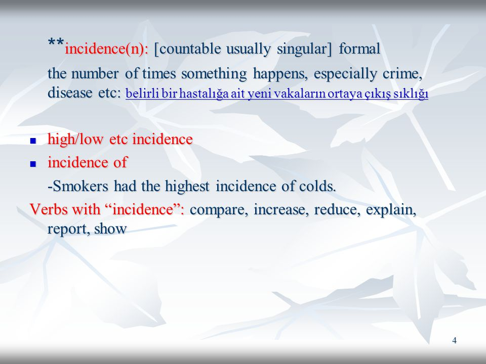 4 ** incidence(n): [countable usually singular] formal the number of times something happens, especially crime, disease etc: belirli bir hastalığa ait