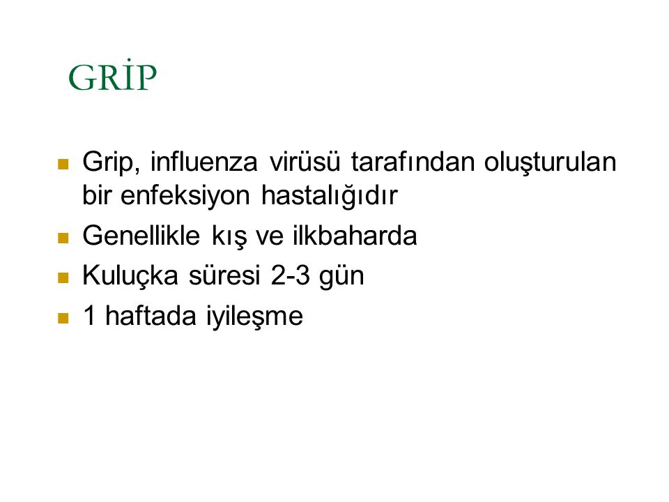 GRİP Grip, influenza virüsü tarafından oluşturulan bir enfeksiyon hastalığıdır Genellikle kış ve ilkbaharda Kuluçka süresi 2-3 gün 1 haftada iyileşme