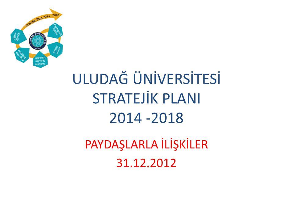 ULUDAĞ ÜNİVERSİTESİ STRATEJİK PLANI 2014 -2018 PAYDAŞLARLA İLİŞKİLER 31.12.2012