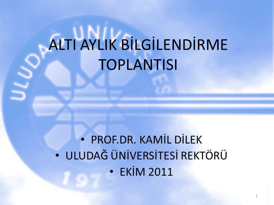 ALTI AYLIK BİLGİLENDİRME TOPLANTISI PROF.DR. KAMİL DİLEK ULUDAĞ ÜNİVERSİTESİ REKTÖRÜ EKİM 2011 1