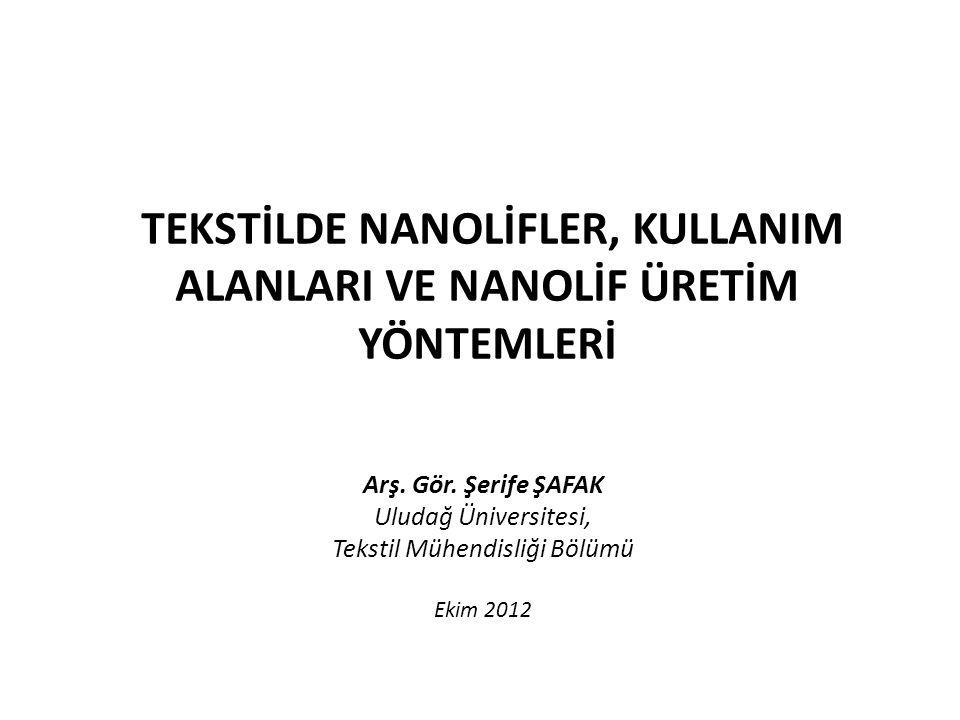 TEKSTİLDE NANOLİFLER, KULLANIM ALANLARI VE NANOLİF ÜRETİM YÖNTEMLERİ Arş. Gör. Şerife ŞAFAK Uludağ Üniversitesi, Tekstil Mühendisliği Bölümü Ekim 2012