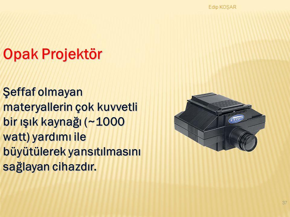 Edip KOŞAR 36 Projeksiyon Cihazı Uygulamalar  Yazılımların gösterimi  Elektronik bir ansiklopedinin taranması  Internet bağlantısı  Animasyonların gösterimi
