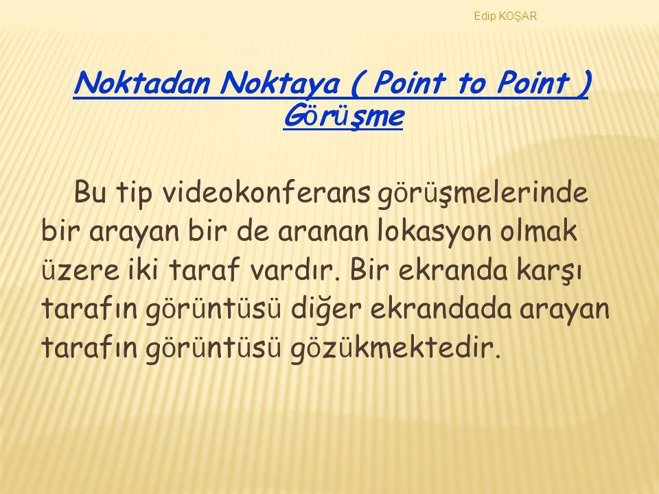 Edip KOŞAR VİDEO KONFERANS Videokonferans g ö r ü şmeleri noktadan noktaya (Point to Point ) ve Ç ok Noktalı ( Multipoint ) olmak uzere iki sekilde yapılmaktadır.