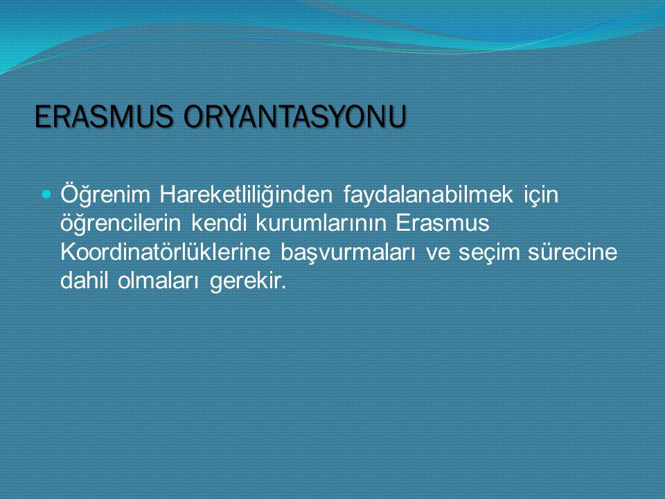 ERASMUS ORYANTASYONU Öğrenim Hareketliliğinden faydalanabilmek için öğrencilerin kendi kurumlarının Erasmus Koordinatörlüklerine başvurmaları ve seçim sürecine dahil olmaları gerekir.