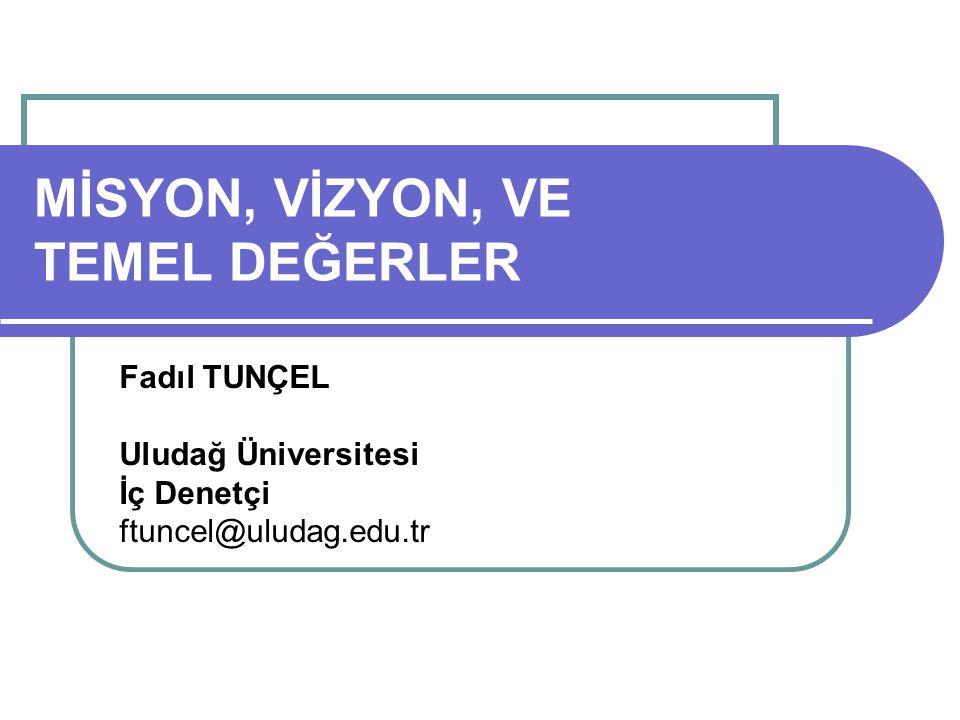 MİSYON, VİZYON, VE TEMEL DEĞERLER Fadıl TUNÇEL Uludağ Üniversitesi İç Denetçi ftuncel@uludag.edu.tr