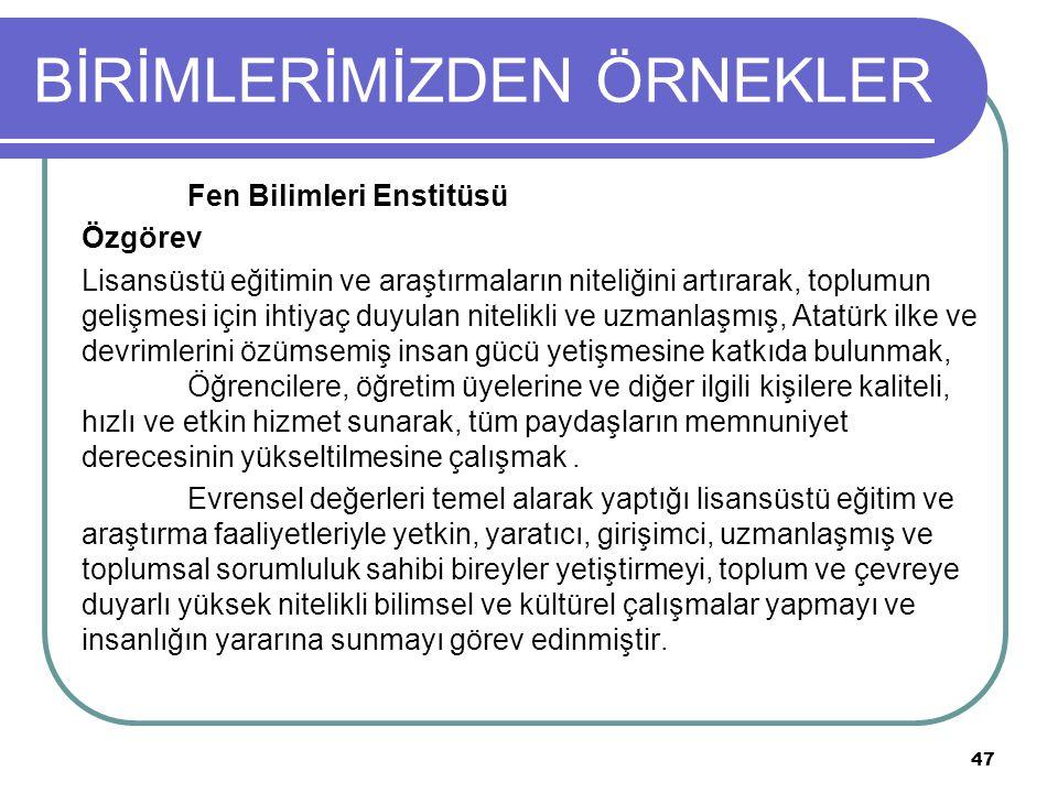 BİRİMLERİMİZDEN ÖRNEKLER Fen Bilimleri Enstitüsü Özgörev Lisansüstü eğitimin ve araştırmaların niteliğini artırarak, toplumun gelişmesi için ihtiyaç duyulan nitelikli ve uzmanlaşmış, Atatürk ilke ve devrimlerini özümsemiş insan gücü yetişmesine katkıda bulunmak, Öğrencilere, öğretim üyelerine ve diğer ilgili kişilere kaliteli, hızlı ve etkin hizmet sunarak, tüm paydaşların memnuniyet derecesinin yükseltilmesine çalışmak.