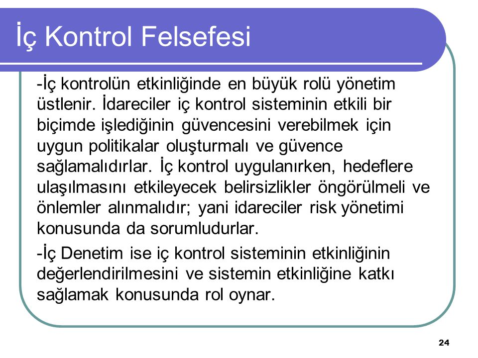 İç Kontrol Felsefesi -İç kontrolün etkinliğinde en büyük rolü yönetim üstlenir. İdareciler iç kontrol sisteminin etkili bir biçimde işlediğinin güvenc