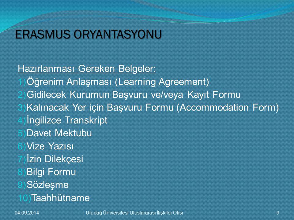 Hazırlanması Gereken Belgeler: 1) Öğrenim Anlaşması (Learning Agreement) 2) Gidilecek Kurumun Başvuru ve/veya Kayıt Formu 3) Kalınacak Yer için Başvuru Formu (Accommodation Form) 4) İngilizce Transkript 5) Davet Mektubu 6) Vize Yazısı 7) İzin Dilekçesi 8) Bilgi Formu 9) Sözleşme 10) Taahhütname ERASMUS ORYANTASYONU 04.09.20149Uludağ Üniversitesi Uluslararası İlişkiler Ofisi