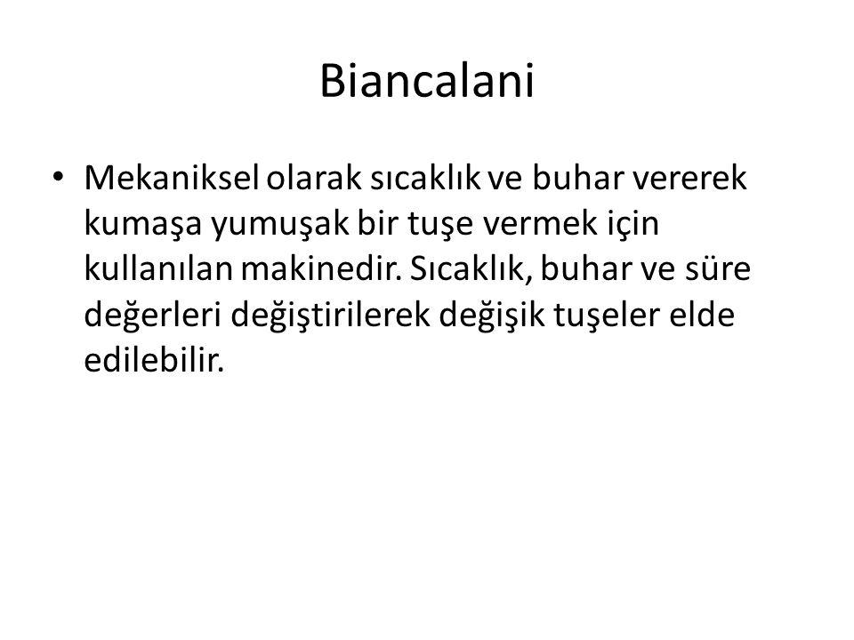 Biancalani Mekaniksel olarak sıcaklık ve buhar vererek kumaşa yumuşak bir tuşe vermek için kullanılan makinedir. Sıcaklık, buhar ve süre değerleri değ