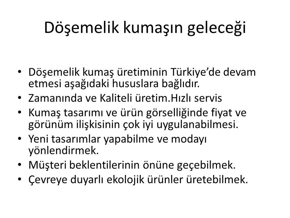 Döşemelik kumaşın geleceği Döşemelik kumaş üretiminin Türkiye'de devam etmesi aşağıdaki hususlara bağlıdır. Zamanında ve Kaliteli üretim.Hızlı servis