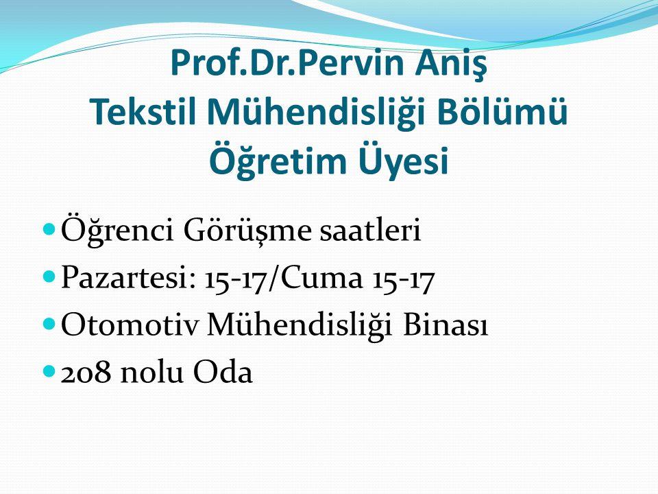 Prof.Dr.Pervin Aniş Tekstil Mühendisliği Bölümü Öğretim Üyesi Öğrenci Görüşme saatleri Pazartesi: 15-17/Cuma 15-17 Otomotiv Mühendisliği Binası 208 no
